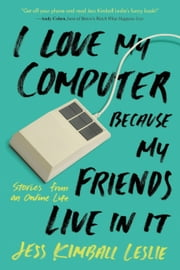 I Love My Computer Because My Friends Live in It - Stories from an Online Life ebook by Jess Kimball Leslie