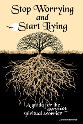 Stop Worrying, Start Living - A guide for the spiritual worrier/warrior ebook by Caroline Ravenall