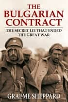 The Bulgarian Contract - The Secret Lie That Ended the Great War ebook by Graeme Sheppard