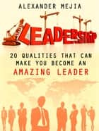 Leadership: 20 Qualities That Can Make You Become An Amazing Leader ebook by Alexander Mejia