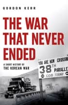 The War That Never Ended - A Short History of the Korean War ebook by Gordon Kerr