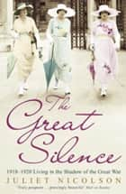 The Great Silence - 1918-1920: Living in the Shadow of the Great War ebook by Juliet Nicolson