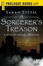 A Sorcerer's Treason: A Novel of Isavalta, Book One ebook by Sarah Zettel