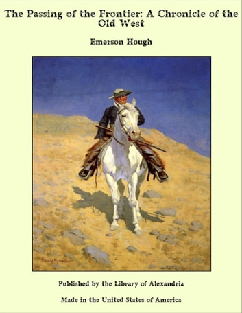 The Passing of the Frontier: A Chronicle of the Old West ebook by Emerson Hough