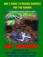 Abe's Guide to Making Compost for the Garden ebook by Abe Edwards