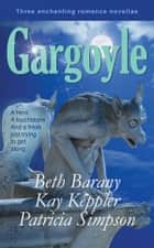 Gargoyle: Three Enchanting Romance Novellas - A hero. A touchstone. And a freak just trying to get along. ebook by Beth Barany, Kay Keppler, Patricia Simpson