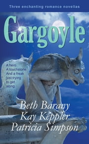 Gargoyle: Three Enchanting Romance Novellas - A hero. A touchstone. And a freak just trying to get along. ebook by Beth Barany,Kay Keppler,Patricia Simpson