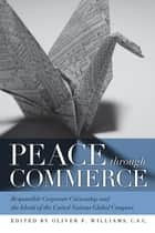 Peace through Commerce - Responsible Corporate Citizenship and the Ideals of the United Nations Global Compact ebook by Oliver F. Williams, C.S.C.