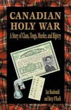Canadian Holy War - A Story of Clans, Tongs, Murder, and Bigotry ebook by Ian Macdonald, Betty O'Keefe