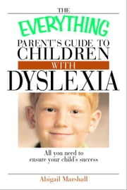 The Everything Parent's Guide to Children With Dyslexia - All You Need To Ensure Your Child's Success ebook by Jody Swarbrick,Abigail Marshall