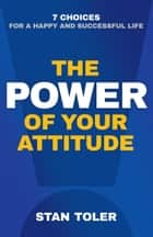 The Power of Your Attitude - 7 Choices for a Happy and Successful Life ebook by Stan Toler