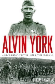 Alvin York - A New Biography of the Hero of the Argonne ebook by Douglas V. Mastriano