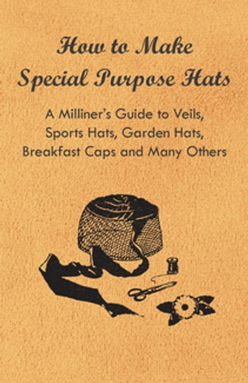 How to Make Special Purpose Hats - A Milliner's Guide to Veils, Sports Hats, Garden Hats, Breakfast Caps and Many Others ebook by Anon.