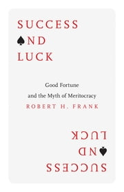 Success and Luck - Good Fortune and the Myth of Meritocracy ebook by Robert H. Frank
