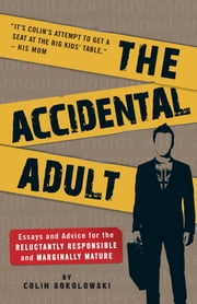 The Accidental Adult - Essays and Advice for the Reluctantly Responsible and Marginally Mature ebook by Colin Sokolowski