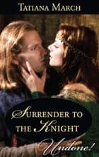 Surrender To The Knight (Mills & Boon Historical Undone) (Hot Scottish Knights, Book 3) ebook by Tatiana March