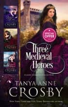 Three Medieval Heroes - Classical Romance Collection ebook by Tanya Anne Crosby
