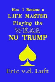 How I Became a Life Master Playing the Weak No Trump ebook by Luft, Eric v.d.