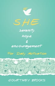 S.H.E. Serenity, Hope, & Encouragement - For Daily Motivation ebook by Courtney Brooks