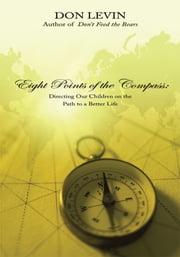 Eight Points of the Compass - Directing Our Children on the Path to a Better Life ebook by Don Levin