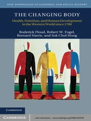 The Changing Body - Health, Nutrition, and Human Development in the Western World since 1700 ebook by Roderick Floud,Robert W. Fogel,Bernard Harris,Sok Chul Hong