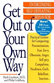 Get Out of Your Own Way - Overcoming Self-Defeating Behavior ebook by Mark Goulston,Philip Goldberg