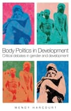 Body Politics in Development - Critical Debates in Gender and Development ebook by Wendy Harcourt
