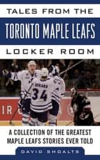 Tales from the Toronto Maple Leafs Locker Room ebook by David Shoalts