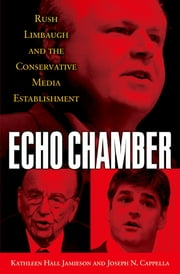 Echo Chamber - Rush Limbaugh and the Conservative Media Establishment ebook by Kathleen Hall Jamieson,Joseph N. Cappella