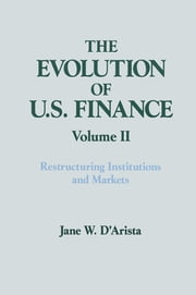 The Evolution of US Finance: v. 2: Restructuring Institutions and Markets ebook by Jane W. D'Arista