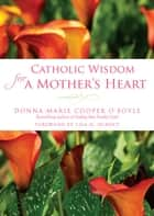 Catholic Wisdom for a Mother's Heart ebook by Donna-Marie Cooper O'Boyle, Lisa Hendey