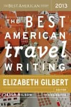 The Best American Travel Writing 2013 ebook by Jason Wilson, Elizabeth Gilbert