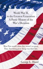 World War II, to the Greatest Generation/A Poetic History of the War's Duration - Most Vets would claim they weren't so great./True, but doing great things was their fate ebook by George L. Hand