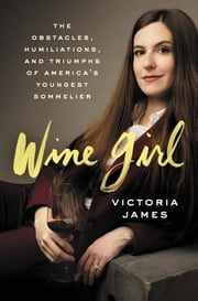 Wine Girl - The Obstacles, Humiliations, and Triumphs of America's Youngest Sommelier ebook by Victoria James