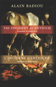 The Incident at Antioch/L'Incident d'Antioche - A Tragedy in Three Acts/Tragedie en trois actes ebook by Alain Badiou,Susan Spitzer,Kenneth  Reinhard