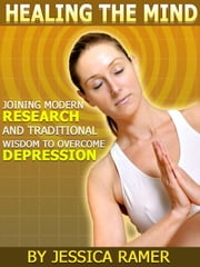 Healing the Mind: Joining Modern Research and Ancient Wisdom to Overcome Depression ebook by Ramer, Jessica