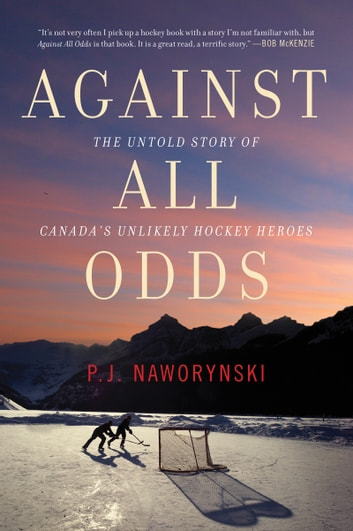 Against All Odds - The Untold Story of Canada's Unlikely Hockey Heroes ebook by P.J. Naworynski