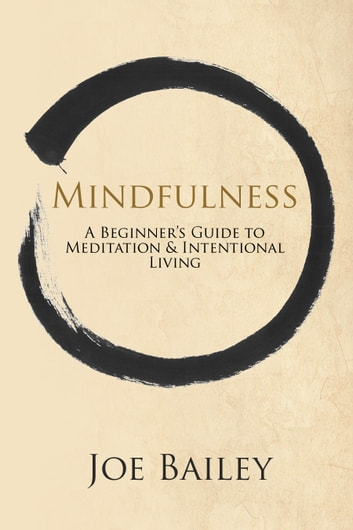 Mindfulness - A Beginner's Guide to Meditation & Intentional Living ebook by Joe Bailey