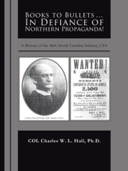 Books to Bullets... In Defiance of Northern Propaganda! - A History of the 46th North Carolina Infantry, CSA ebook by COL Charles W. L. Hall, Ph.D.