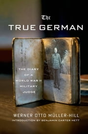 The True German - The Diary of a World War II Military Judge ebook by Werner Otto Mueller-Hill,Benjamin Carter Hett