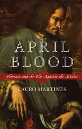 April Blood - Florence and the Plot against the Medici ebook by Lauro Martines