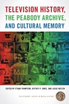 Television History, the Peabody Archive, and Cultural Memory ebook by Ethan Thompson, Jeffrey P. Jones, Lucas Hatlen,...
