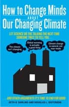 How to Change Minds About Our Changing Climate - Let Science Do the Talking the Next Time Someone Tries to Tell You…The Climate Isn't Changing; Global Warming is Actually a Good Thing; Climate Change is Natural, Not Man-Made...and Other Arguments It's Time to End for Good ebook by Seth B. Darling, Douglas L. Sisterson