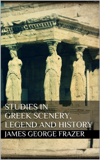 Studies in Greek Scenery, Legend and History eBook by James George Frazer