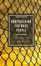 Bodybuilding for Busy People - For Beginners ebook by James Smith