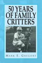 50 YEARS OF FAMILY CRITTERS ebook by Mark E. Gregory