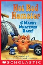Hot Rod Hamster and the Wacky Whatever Race! ebook by Cynthia Lord, Derek Anderson