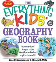 The Everything Kids' Geography Book - From the Grand Canyon to the Great Barrier Reef - explore the world! ebook by Jane P. Gardner