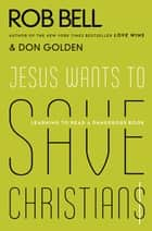 Jesus Wants to Save Christians - Learning to Read a Dangerous Book ebook by Rob Bell, Don Golden