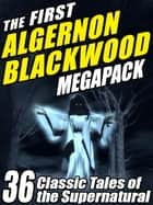 The First Algernon Blackwood MEGAPACK ® - 36 Classic Tales of the Supernatural ebook by